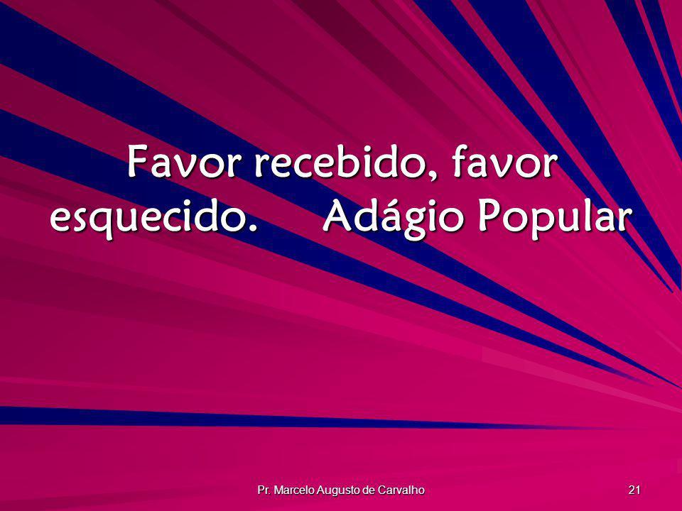 Pr. Marcelo Augusto de Carvalho 21 Favor recebido, favor esquecido.Adágio Popular