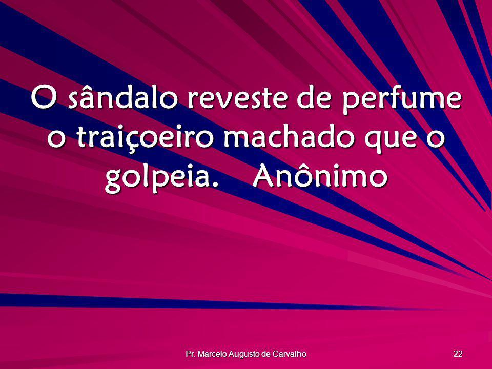 Pr. Marcelo Augusto de Carvalho 22 O sândalo reveste de perfume o traiçoeiro machado que o golpeia.Anônimo