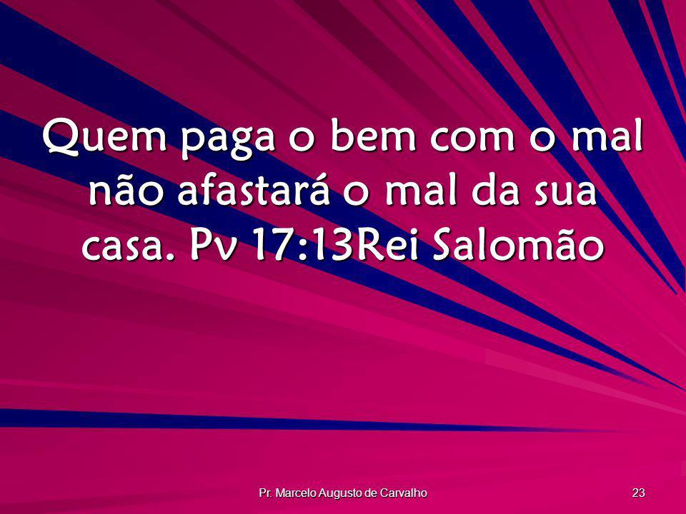 Pr. Marcelo Augusto de Carvalho 23 Quem paga o bem com o mal não afastará o mal da sua casa. Pv 17:13Rei Salomão