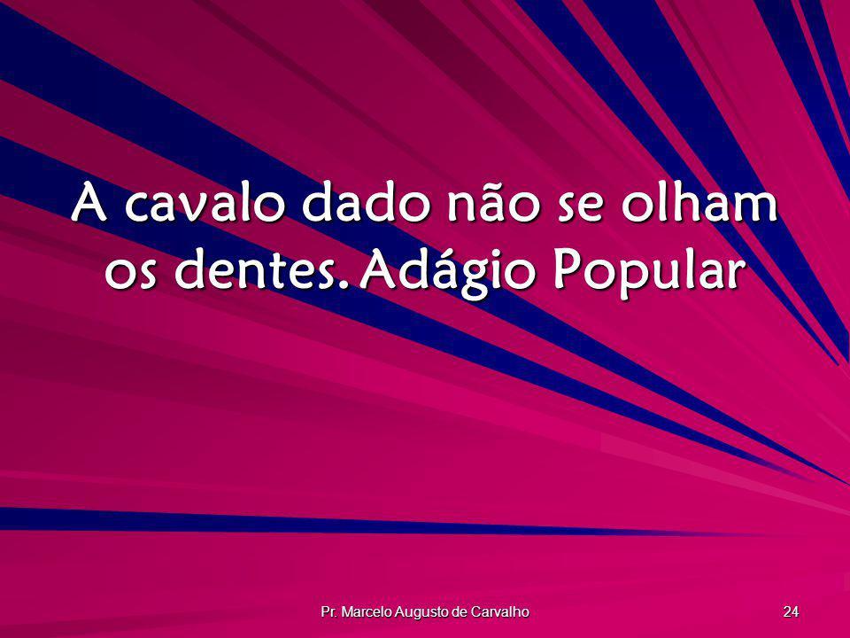 Pr. Marcelo Augusto de Carvalho 24 A cavalo dado não se olham os dentes.Adágio Popular