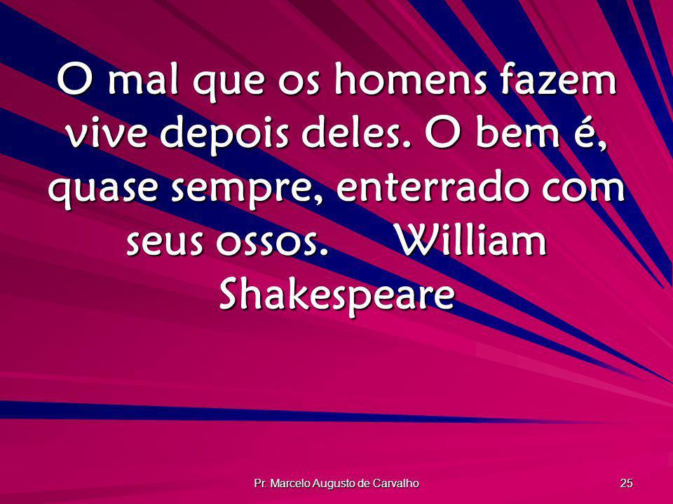 Pr. Marcelo Augusto de Carvalho 25 O mal que os homens fazem vive depois deles. O bem é, quase sempre, enterrado com seus ossos.William Shakespeare