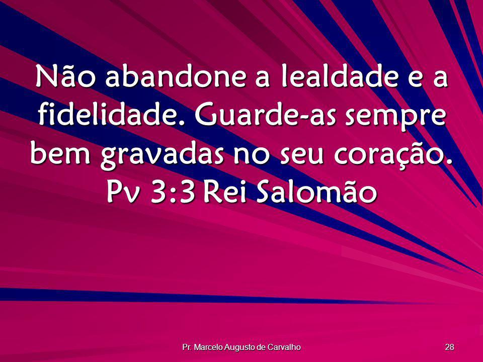 Pr. Marcelo Augusto de Carvalho 28 Não abandone a lealdade e a fidelidade. Guarde-as sempre bem gravadas no seu coração. Pv 3:3Rei Salomão