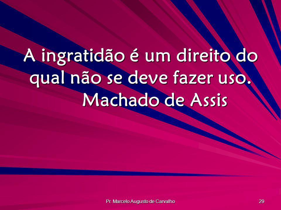 Pr. Marcelo Augusto de Carvalho 29 A ingratidão é um direito do qual não se deve fazer uso. Machado de Assis