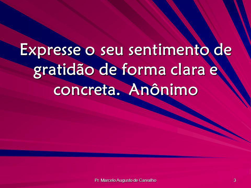 Pr. Marcelo Augusto de Carvalho 3 Expresse o seu sentimento de gratidão de forma clara e concreta.Anônimo