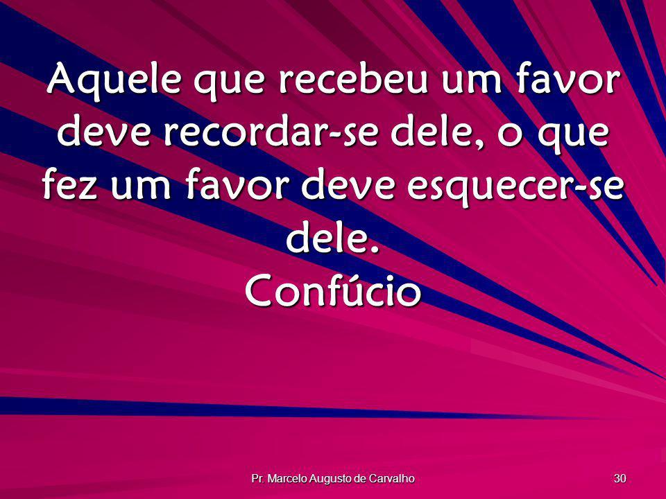 Pr. Marcelo Augusto de Carvalho 30 Aquele que recebeu um favor deve recordar-se dele, o que fez um favor deve esquecer-se dele. Confúcio