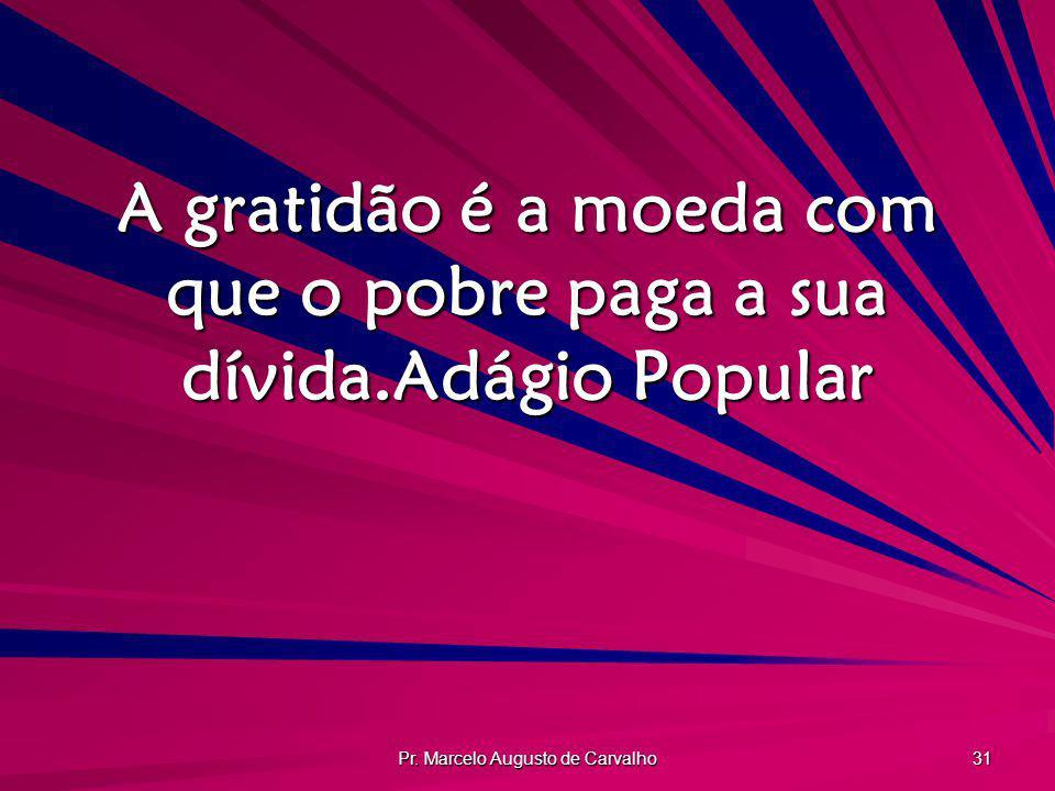 Pr. Marcelo Augusto de Carvalho 31 A gratidão é a moeda com que o pobre paga a sua dívida.Adágio Popular