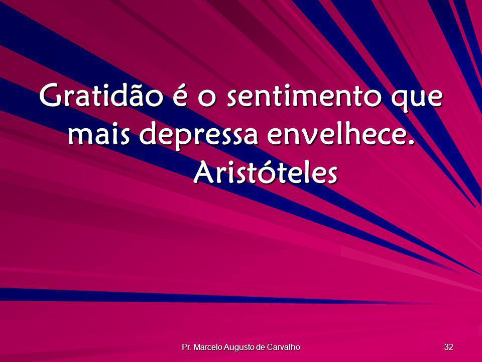Pr. Marcelo Augusto de Carvalho 32 Gratidão é o sentimento que mais depressa envelhece. Aristóteles