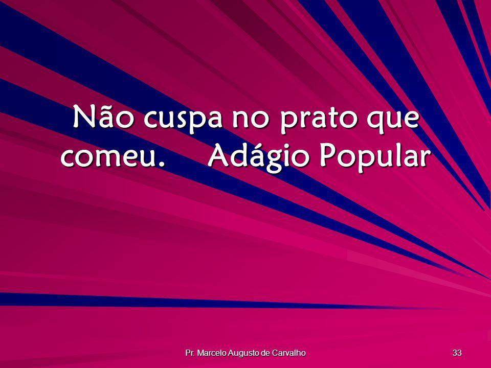 Pr. Marcelo Augusto de Carvalho 33 Não cuspa no prato que comeu.Adágio Popular