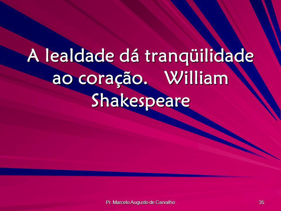 Pr. Marcelo Augusto de Carvalho 35 A lealdade dá tranqüilidade ao coração.William Shakespeare