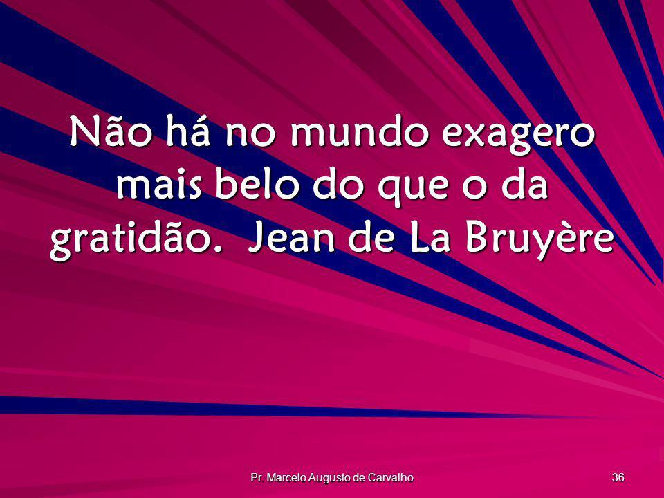 Pr. Marcelo Augusto de Carvalho 36 Não há no mundo exagero mais belo do que o da gratidão.Jean de La Bruyère