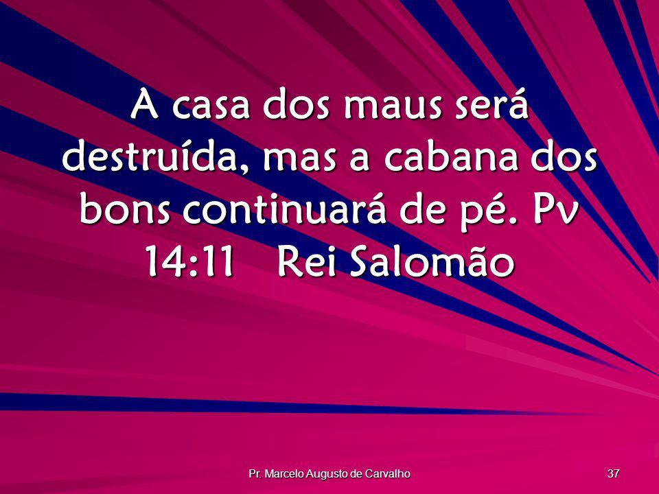 Pr. Marcelo Augusto de Carvalho 37 A casa dos maus será destruída, mas a cabana dos bons continuará de pé. Pv 14:11Rei Salomão