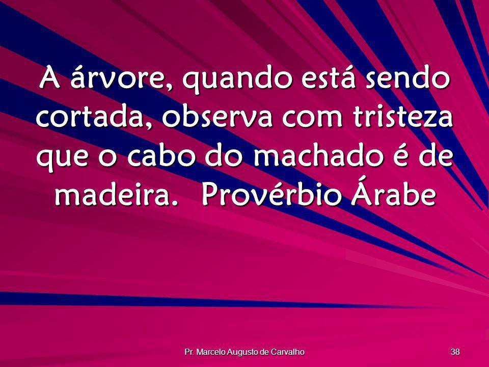 Pr. Marcelo Augusto de Carvalho 38 A árvore, quando está sendo cortada, observa com tristeza que o cabo do machado é de madeira.Provérbio Árabe