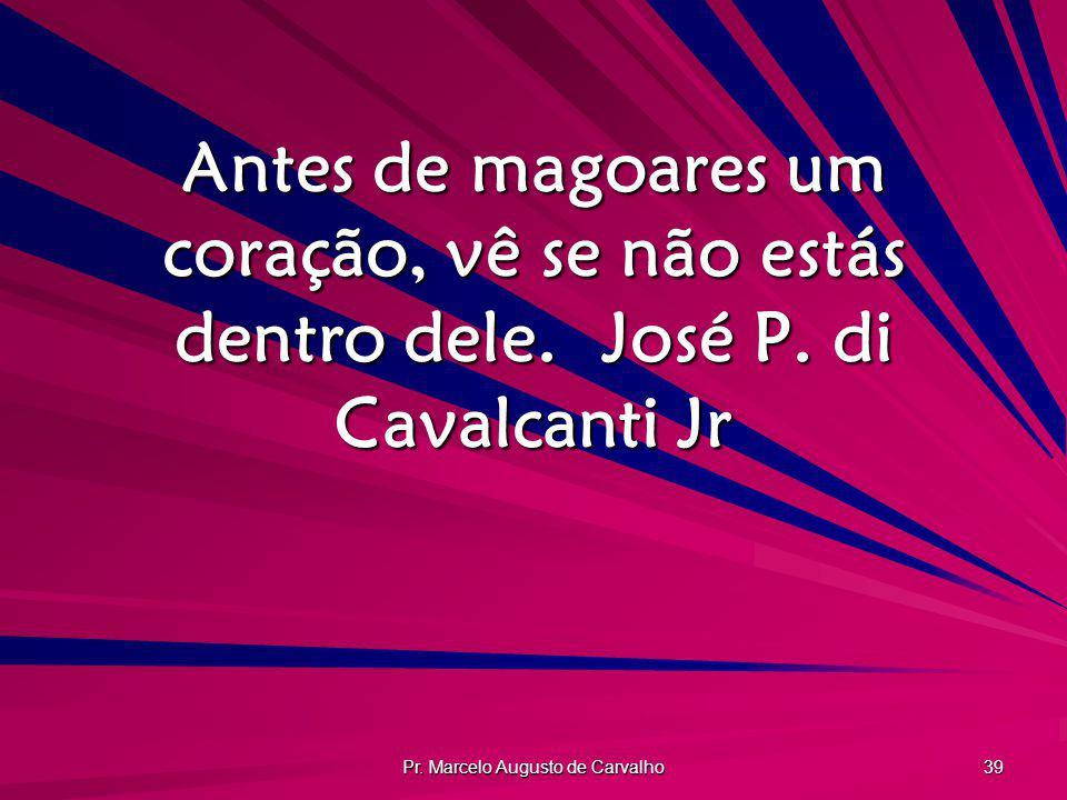 Pr. Marcelo Augusto de Carvalho 39 Antes de magoares um coração, vê se não estás dentro dele.José P. di Cavalcanti Jr