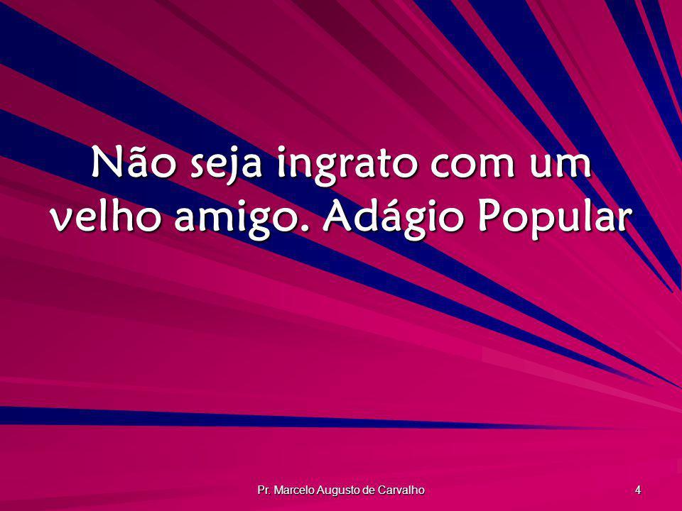 Pr. Marcelo Augusto de Carvalho 4 Não seja ingrato com um velho amigo.Adágio Popular