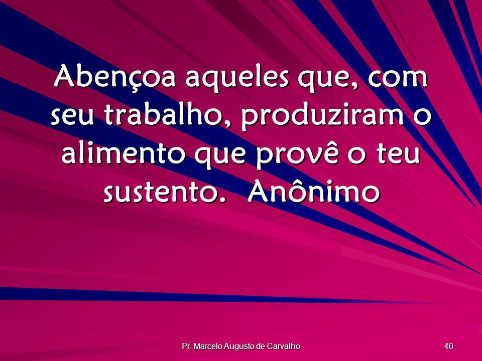 Pr. Marcelo Augusto de Carvalho 40 Abençoa aqueles que, com seu trabalho, produziram o alimento que provê o teu sustento.Anônimo