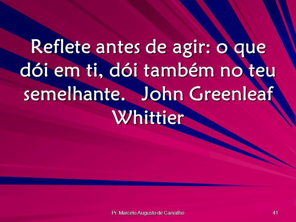 Pr. Marcelo Augusto de Carvalho 41 Reflete antes de agir: o que dói em ti, dói também no teu semelhante.John Greenleaf Whittier