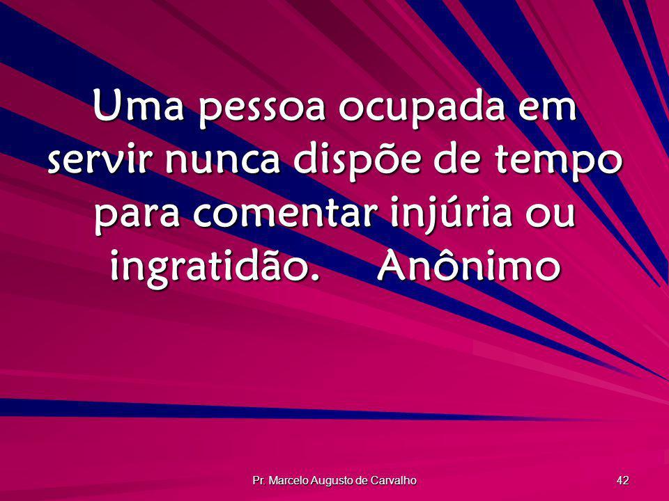 Pr. Marcelo Augusto de Carvalho 42 Uma pessoa ocupada em servir nunca dispõe de tempo para comentar injúria ou ingratidão.Anônimo