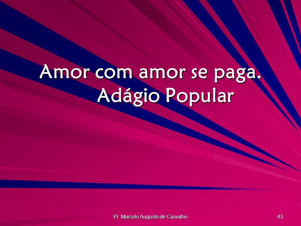 Pr. Marcelo Augusto de Carvalho 43 Amor com amor se paga. Adágio Popular
