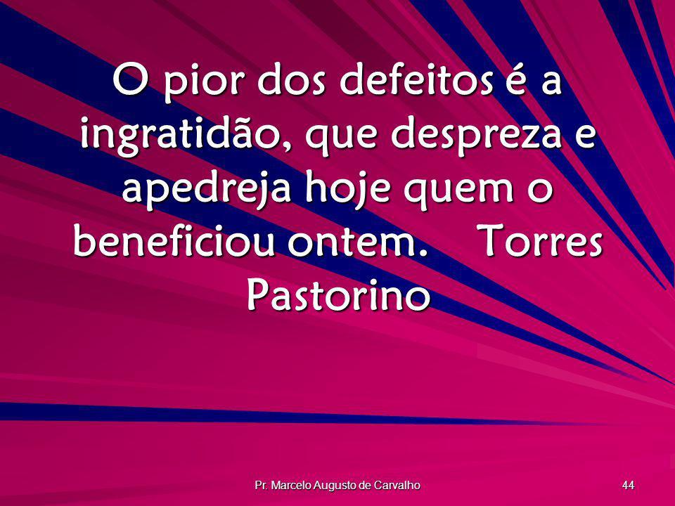 Pr. Marcelo Augusto de Carvalho 44 O pior dos defeitos é a ingratidão, que despreza e apedreja hoje quem o beneficiou ontem.Torres Pastorino