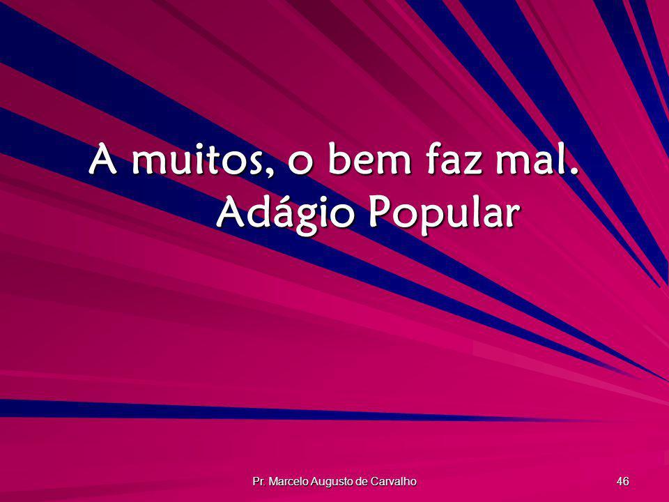 Pr. Marcelo Augusto de Carvalho 46 A muitos, o bem faz mal. Adágio Popular