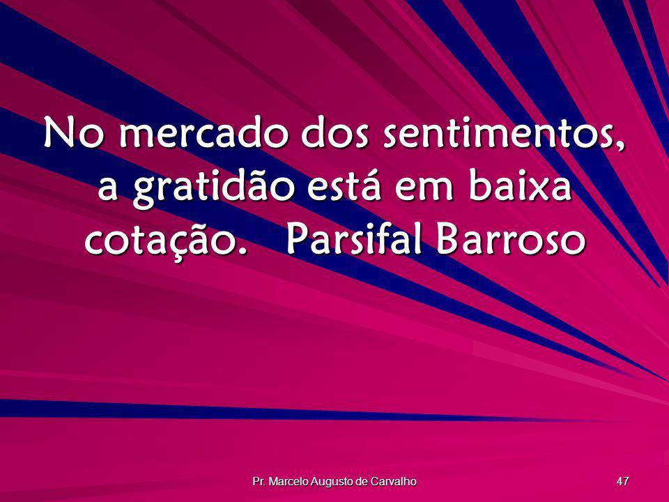 Pr. Marcelo Augusto de Carvalho 47 No mercado dos sentimentos, a gratidão está em baixa cotação.Parsifal Barroso