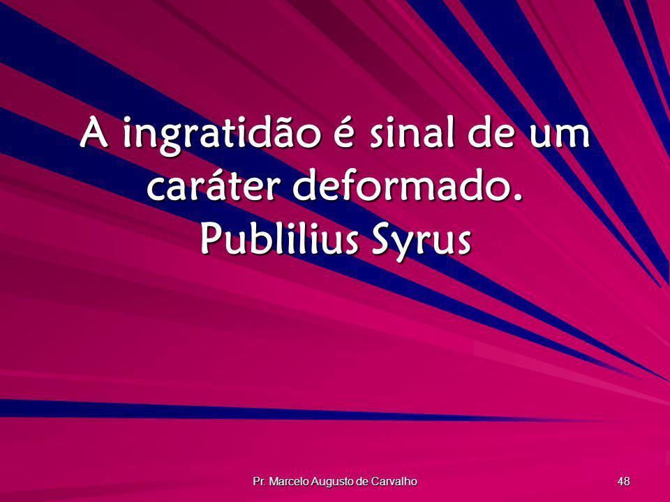 Pr. Marcelo Augusto de Carvalho 48 A ingratidão é sinal de um caráter deformado. Publilius Syrus