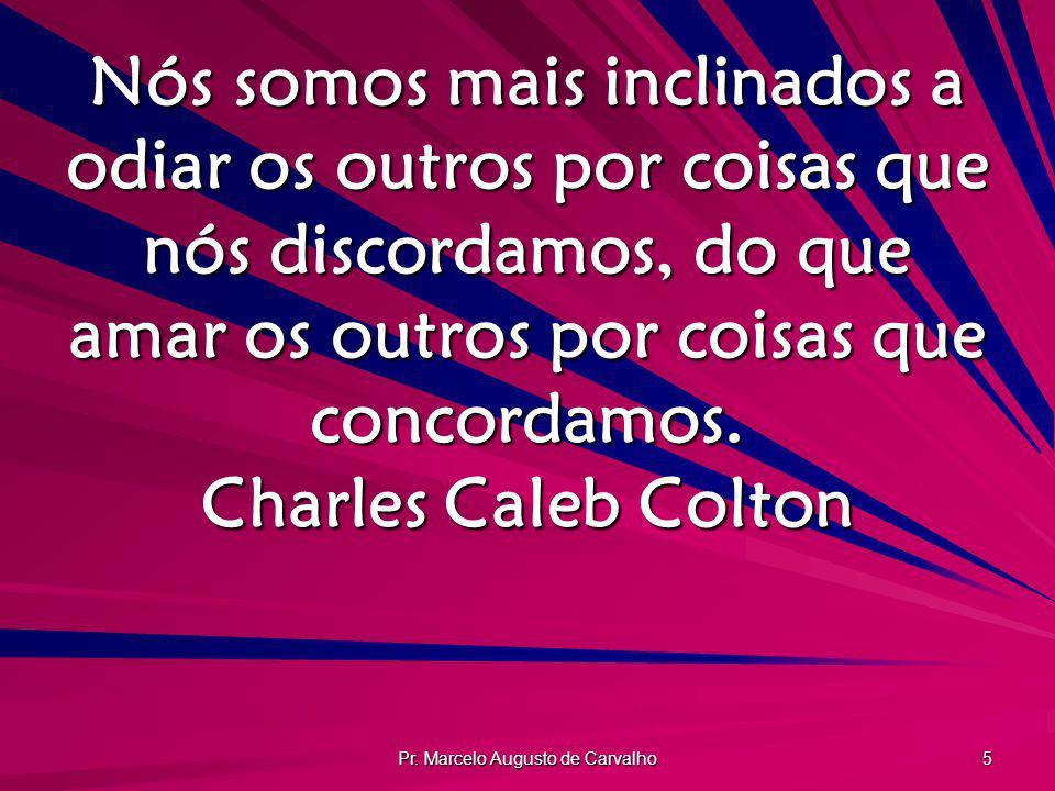 Pr. Marcelo Augusto de Carvalho 5 Nós somos mais inclinados a odiar os outros por coisas que nós discordamos, do que amar os outros por coisas que con