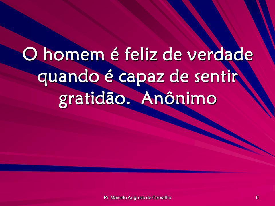 Pr. Marcelo Augusto de Carvalho 6 O homem é feliz de verdade quando é capaz de sentir gratidão.Anônimo