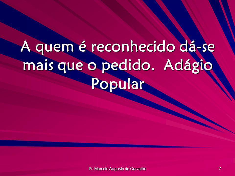Pr. Marcelo Augusto de Carvalho 7 A quem é reconhecido dá-se mais que o pedido.Adágio Popular