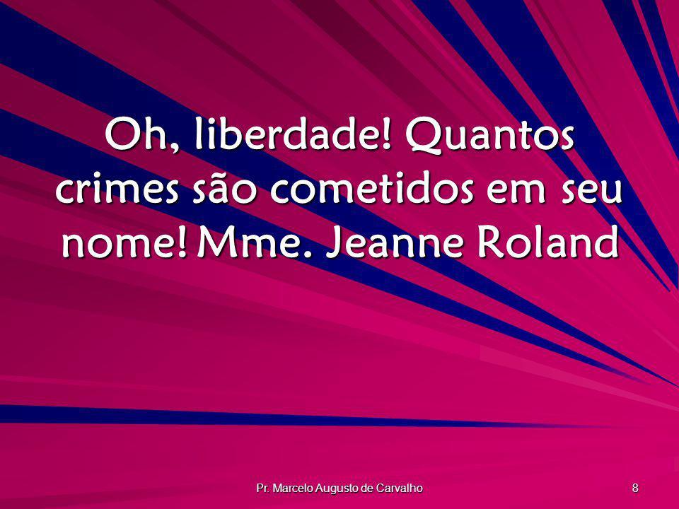 Pr. Marcelo Augusto de Carvalho 8 Oh, liberdade! Quantos crimes são cometidos em seu nome!Mme. Jeanne Roland