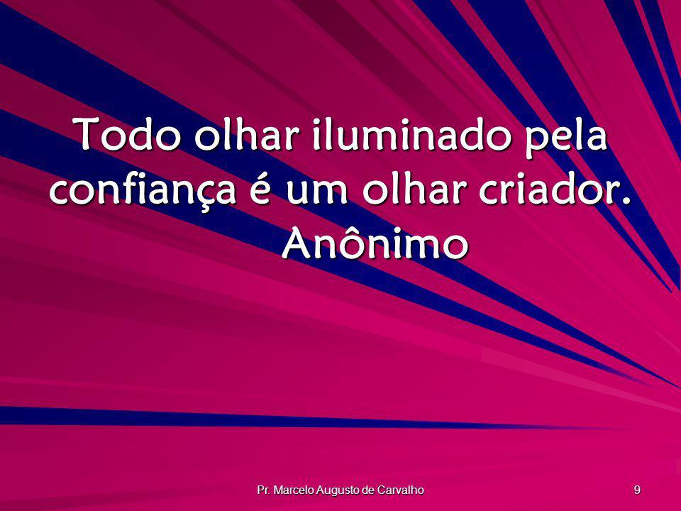 Pr. Marcelo Augusto de Carvalho 9 Todo olhar iluminado pela confiança é um olhar criador. Anônimo