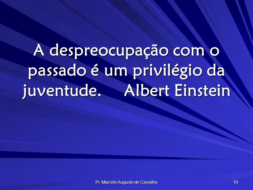 Pr. Marcelo Augusto de Carvalho 10 A despreocupação com o passado é um privilégio da juventude.Albert Einstein