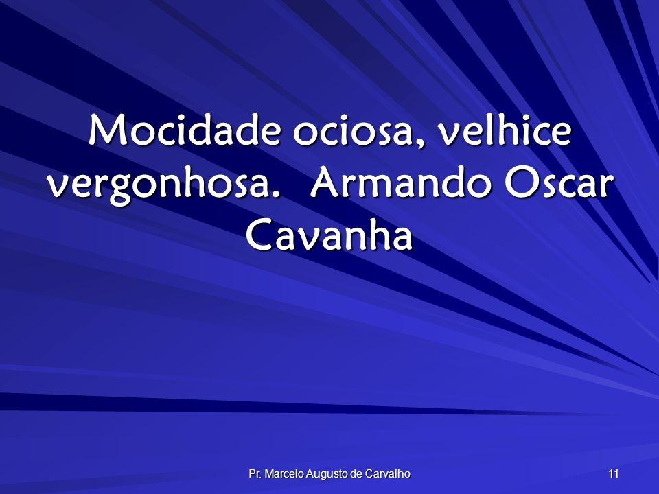 Pr. Marcelo Augusto de Carvalho 11 Mocidade ociosa, velhice vergonhosa.Armando Oscar Cavanha