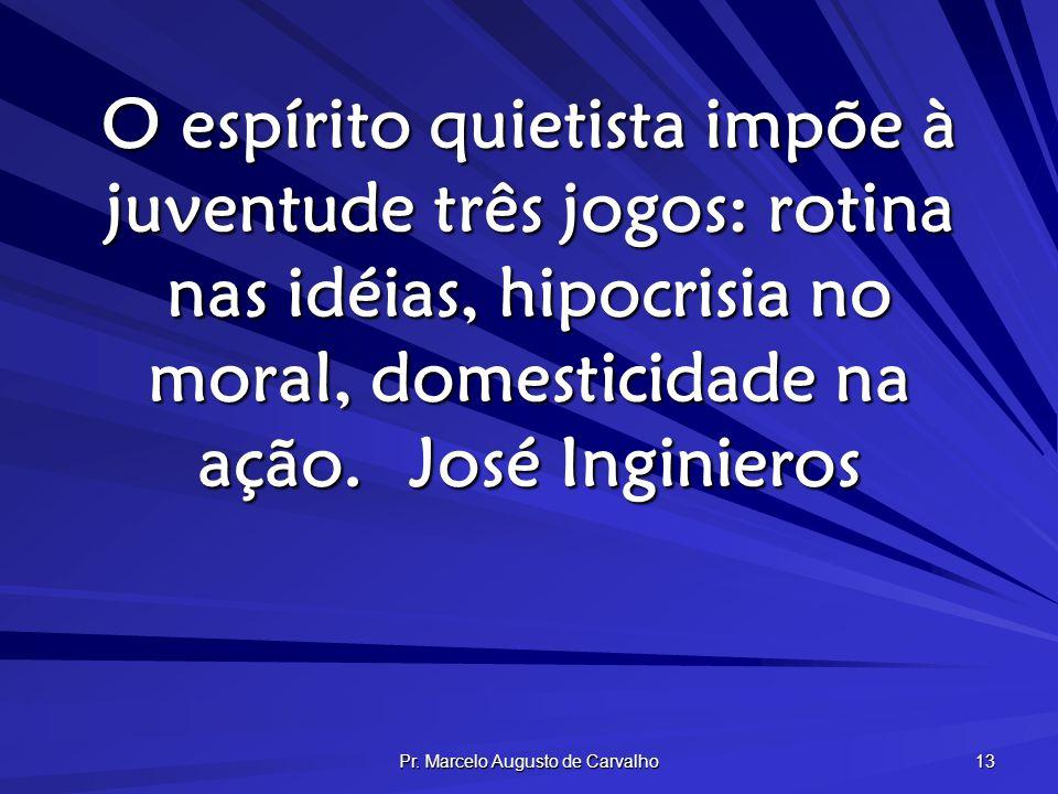 Pr. Marcelo Augusto de Carvalho 13 O espírito quietista impõe à juventude três jogos: rotina nas idéias, hipocrisia no moral, domesticidade na ação.Jo