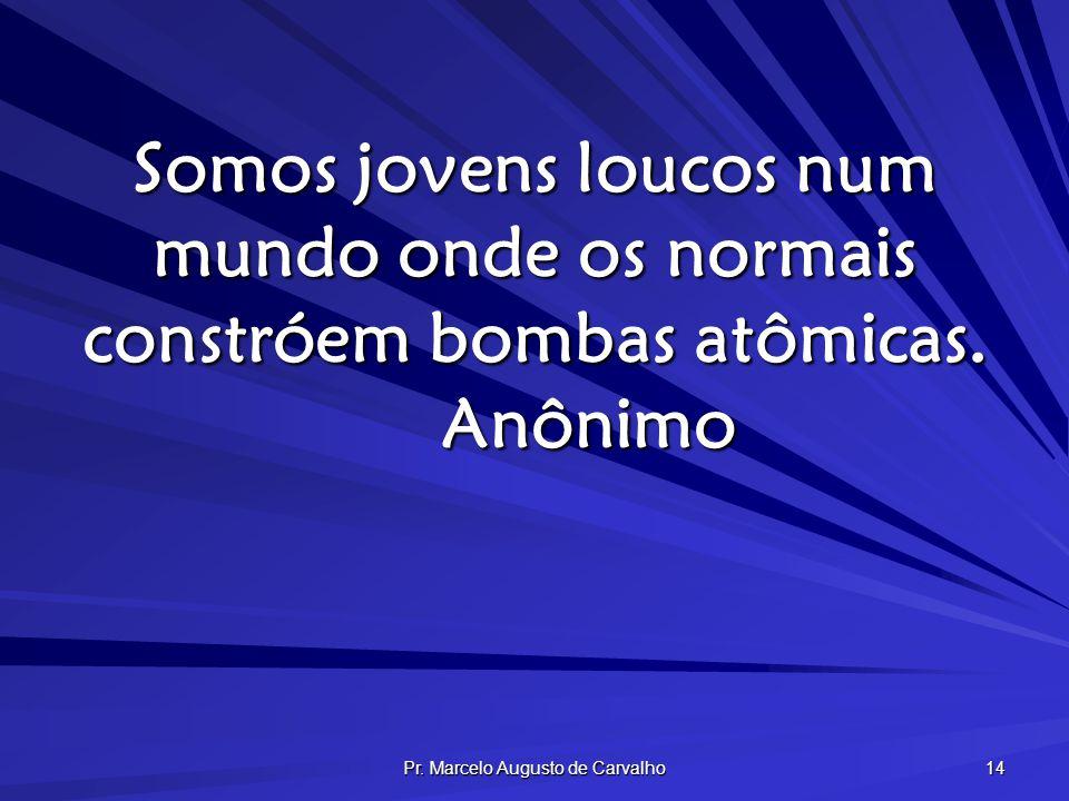 Pr. Marcelo Augusto de Carvalho 14 Somos jovens loucos num mundo onde os normais constróem bombas atômicas. Anônimo