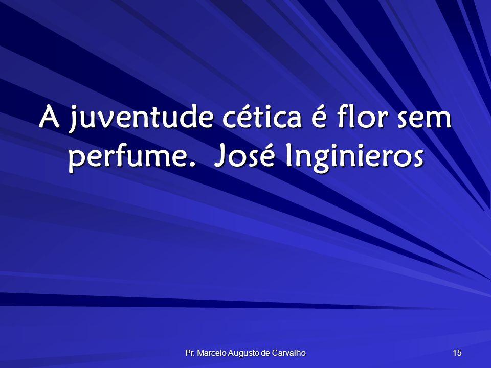 Pr. Marcelo Augusto de Carvalho 15 A juventude cética é flor sem perfume.José Inginieros