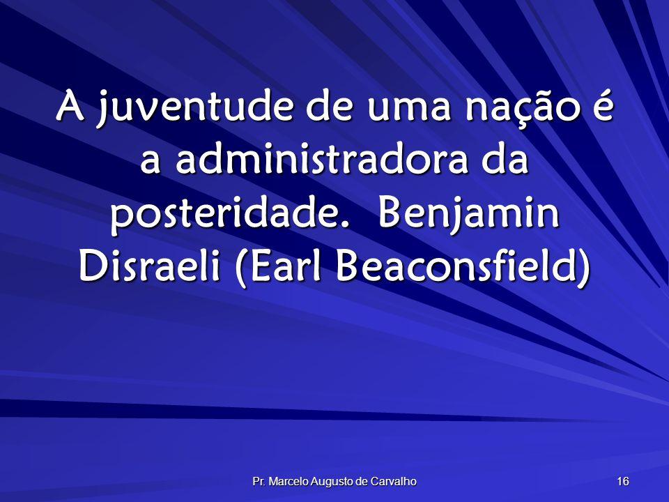Pr. Marcelo Augusto de Carvalho 16 A juventude de uma nação é a administradora da posteridade.Benjamin Disraeli (Earl Beaconsfield)