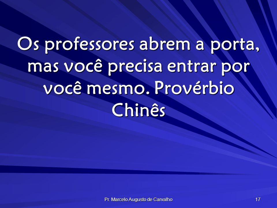 Pr. Marcelo Augusto de Carvalho 17 Os professores abrem a porta, mas você precisa entrar por você mesmo.Provérbio Chinês
