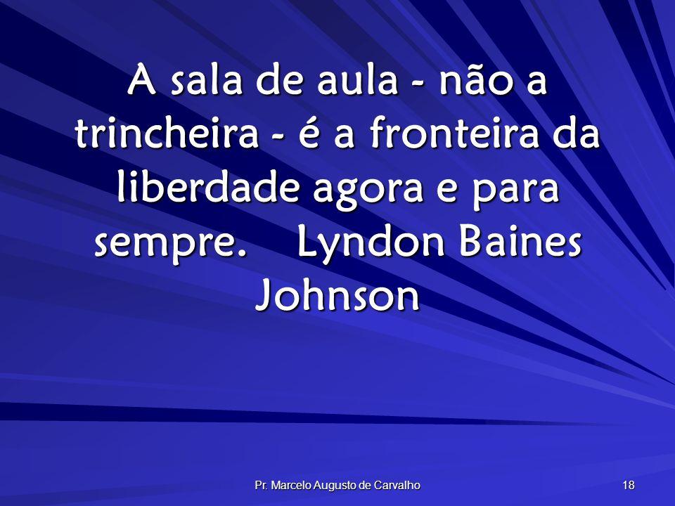 Pr. Marcelo Augusto de Carvalho 18 A sala de aula - não a trincheira - é a fronteira da liberdade agora e para sempre.Lyndon Baines Johnson