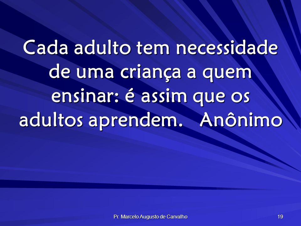 Pr. Marcelo Augusto de Carvalho 19 Cada adulto tem necessidade de uma criança a quem ensinar: é assim que os adultos aprendem.Anônimo