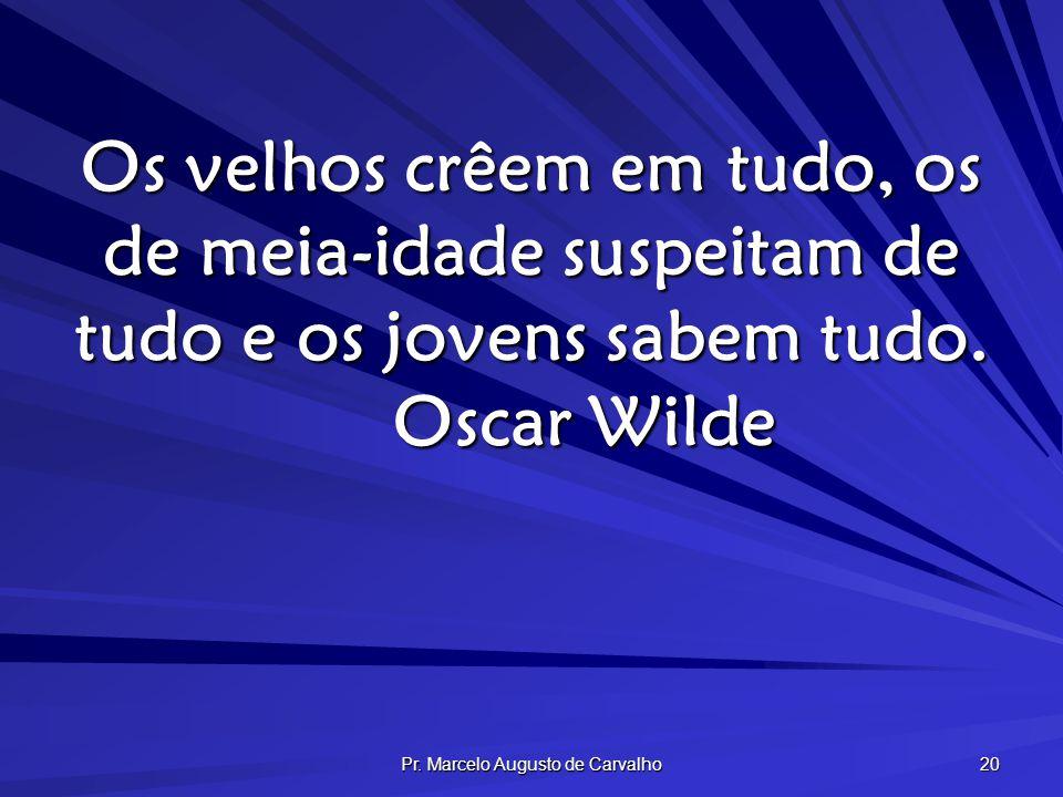 Pr. Marcelo Augusto de Carvalho 20 Os velhos crêem em tudo, os de meia-idade suspeitam de tudo e os jovens sabem tudo. Oscar Wilde