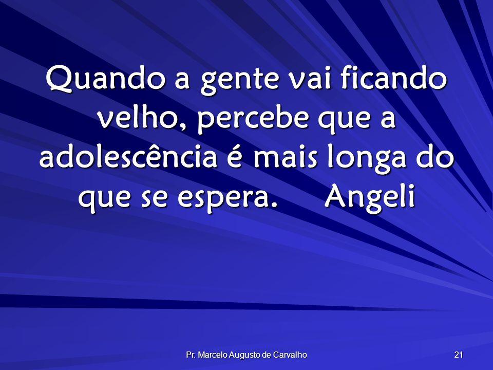 Pr. Marcelo Augusto de Carvalho 21 Quando a gente vai ficando velho, percebe que a adolescência é mais longa do que se espera.Angeli
