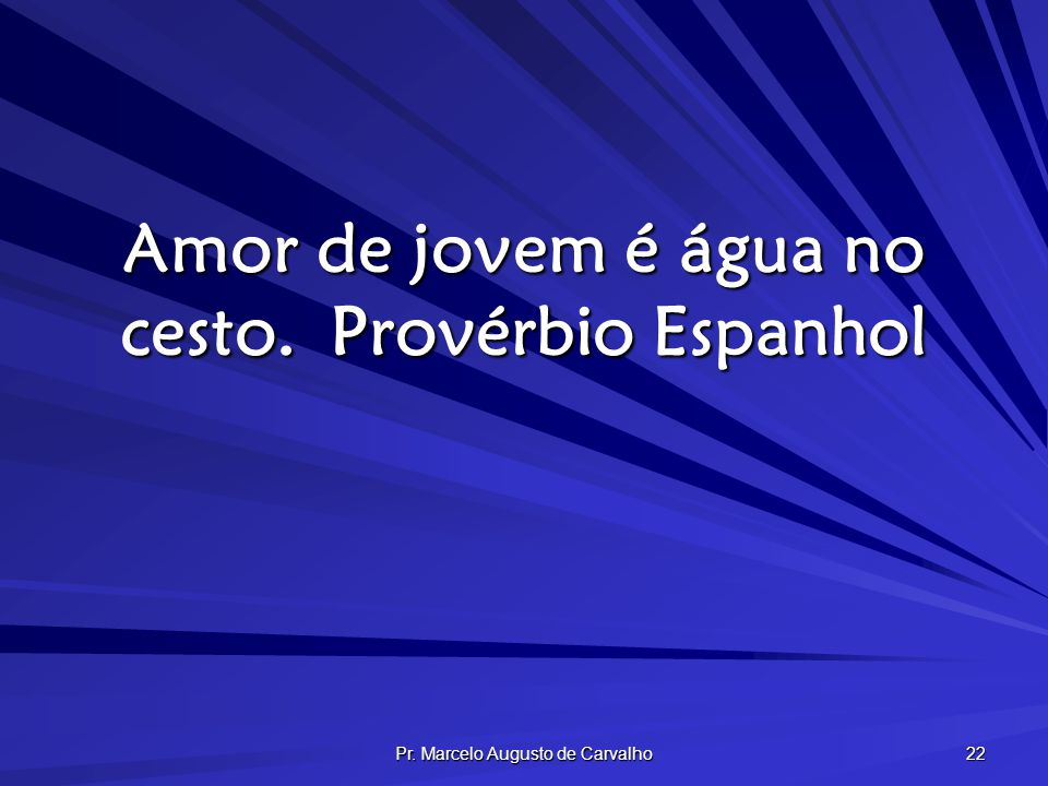 Pr. Marcelo Augusto de Carvalho 22 Amor de jovem é água no cesto.Provérbio Espanhol