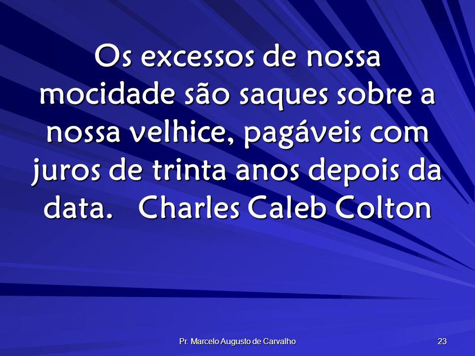 Pr. Marcelo Augusto de Carvalho 23 Os excessos de nossa mocidade são saques sobre a nossa velhice, pagáveis com juros de trinta anos depois da data.Ch