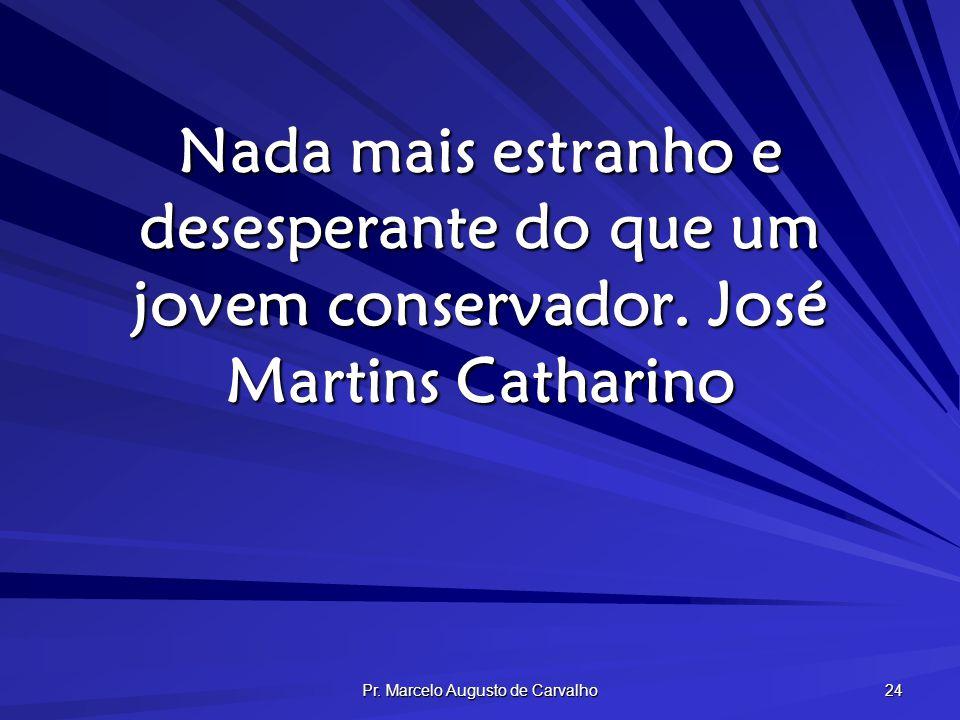 Pr. Marcelo Augusto de Carvalho 24 Nada mais estranho e desesperante do que um jovem conservador.José Martins Catharino