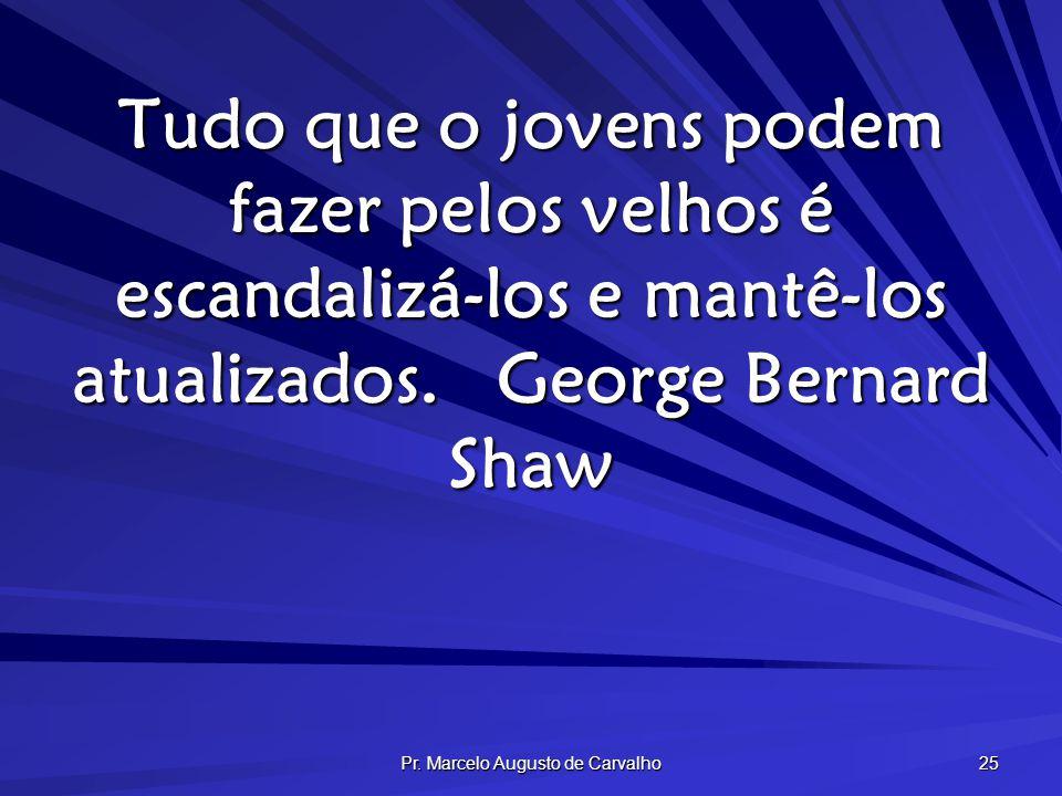 Pr. Marcelo Augusto de Carvalho 25 Tudo que o jovens podem fazer pelos velhos é escandalizá-los e mantê-los atualizados.George Bernard Shaw