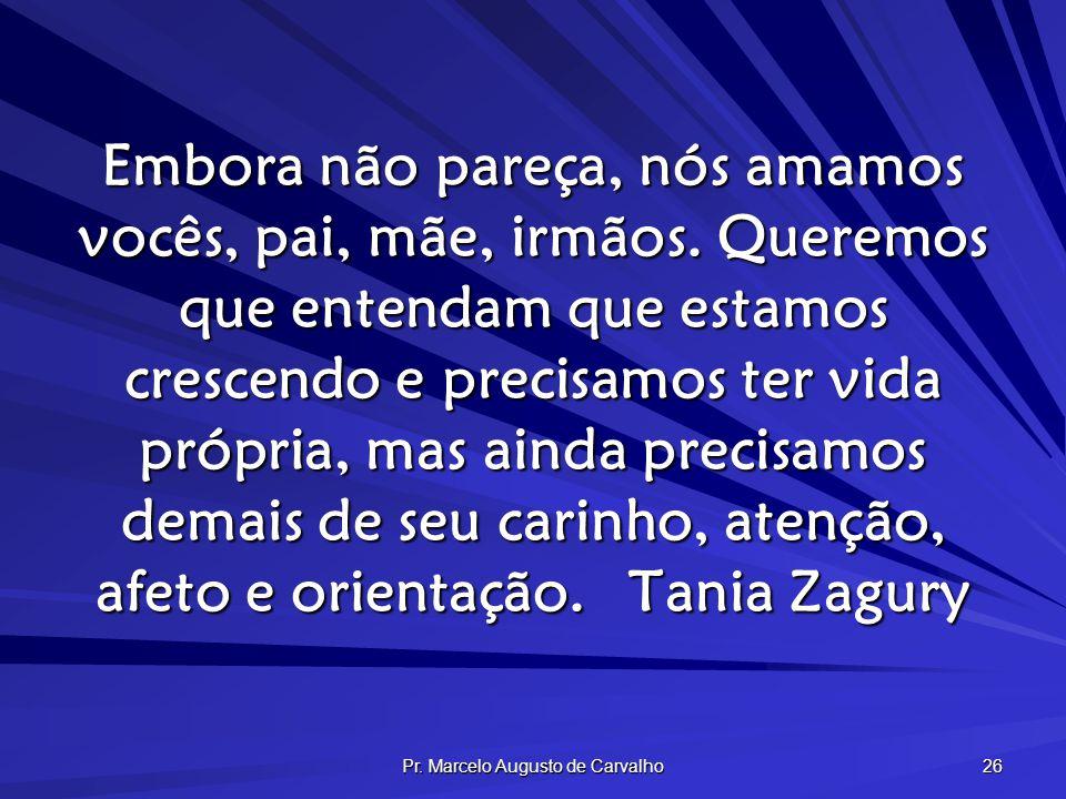 Pr. Marcelo Augusto de Carvalho 26 Embora não pareça, nós amamos vocês, pai, mãe, irmãos. Queremos que entendam que estamos crescendo e precisamos ter