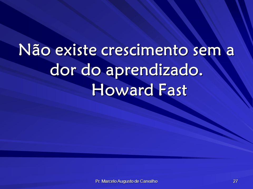 Pr. Marcelo Augusto de Carvalho 27 Não existe crescimento sem a dor do aprendizado. Howard Fast