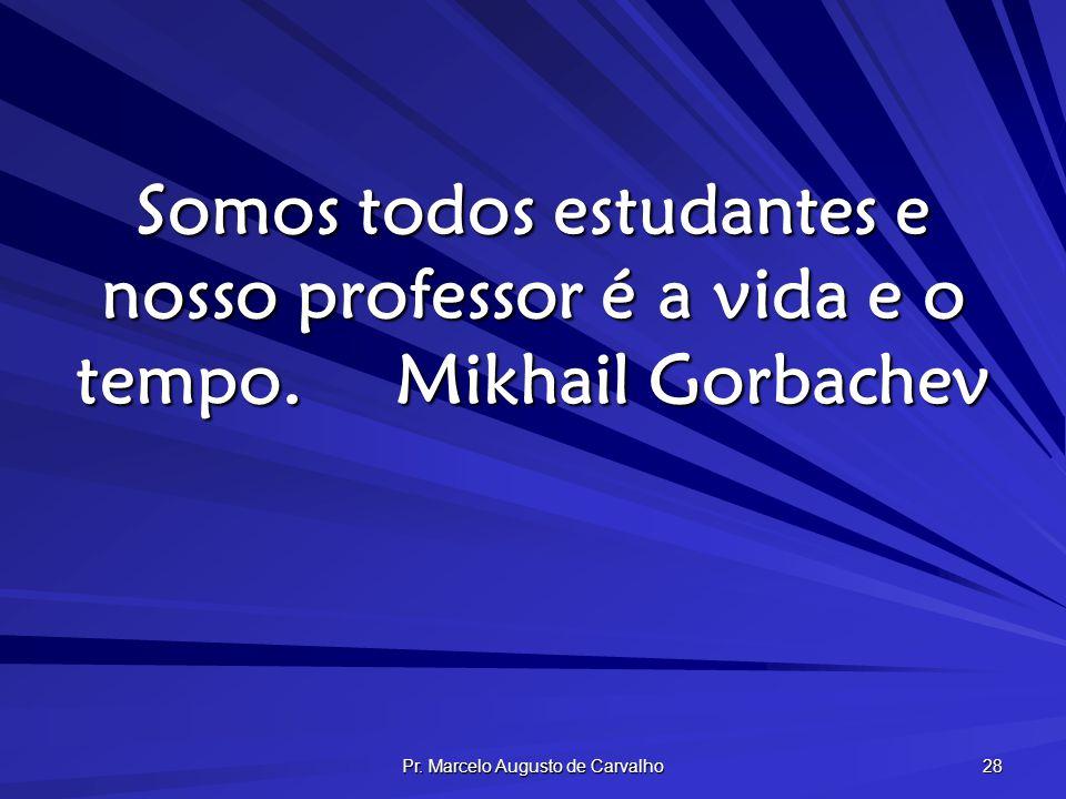 Pr. Marcelo Augusto de Carvalho 28 Somos todos estudantes e nosso professor é a vida e o tempo.Mikhail Gorbachev