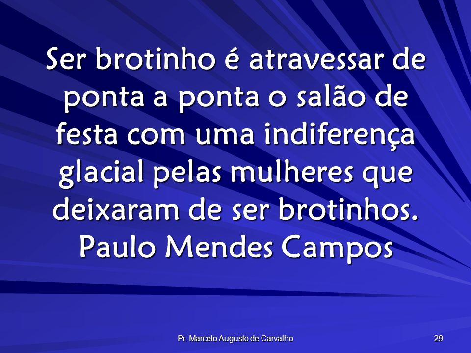 Pr. Marcelo Augusto de Carvalho 29 Ser brotinho é atravessar de ponta a ponta o salão de festa com uma indiferença glacial pelas mulheres que deixaram